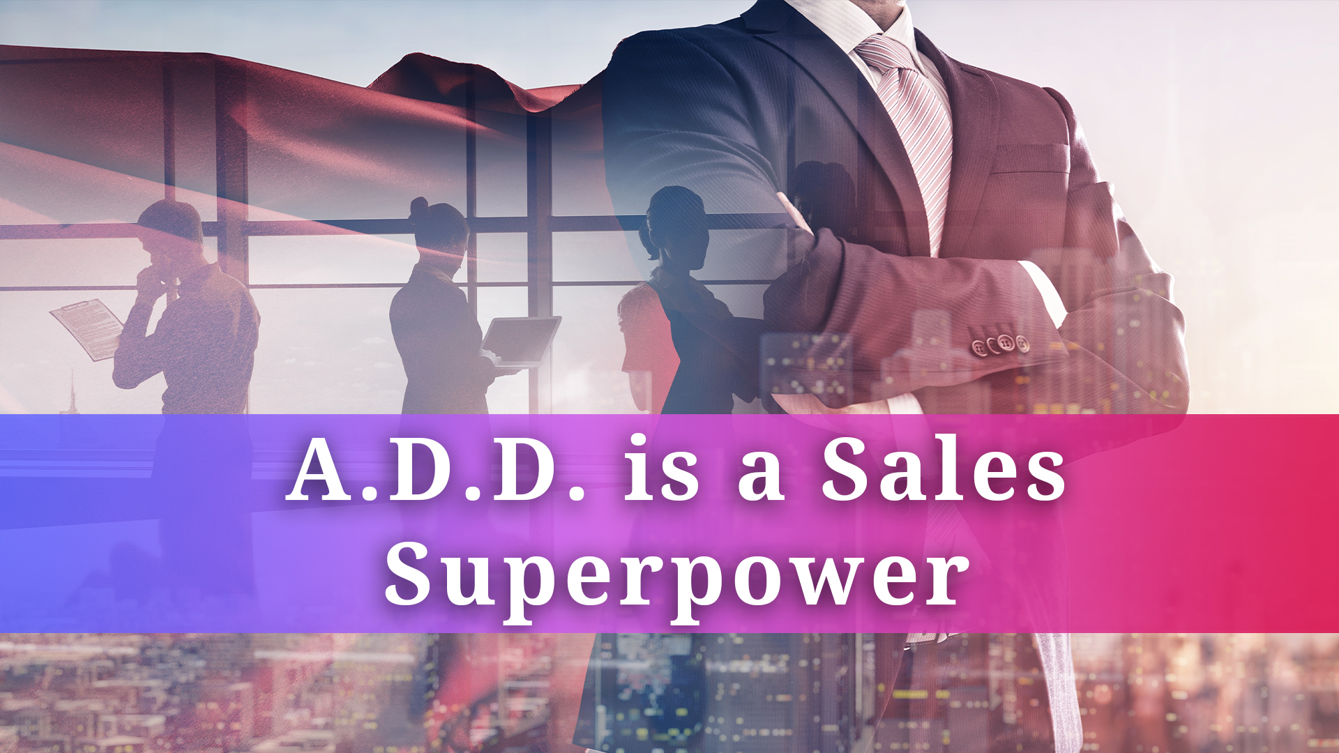 Why A.D.D is a Superpower in Sales