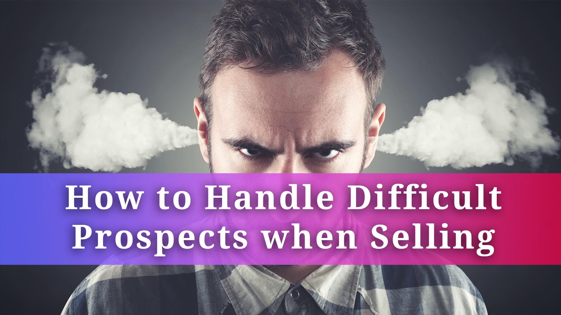 CP_Thumbnail_YT_How to Handle Difficult Prospects when Selling_v1